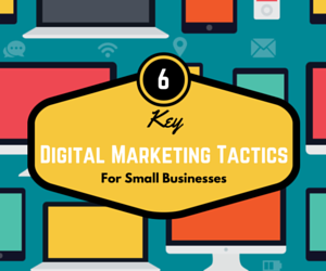 6 Key Digital Marketing Tactics for Small Businesses